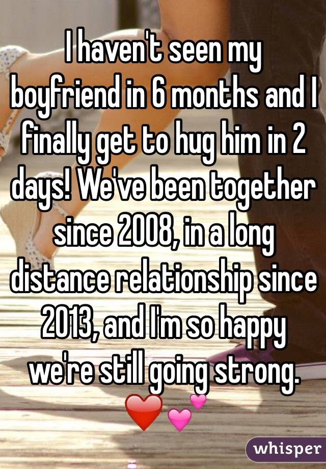 I haven't seen my boyfriend in 6 months and I finally get to hug him in 2 days! We've been together since 2008, in a long distance relationship since 2013, and I'm so happy we're still going strong. ❤️💕