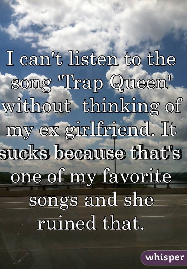 I can't listen to the song 'Trap Queen' without  thinking of my ex girlfriend. It sucks because that's one of my favorite songs and she ruined that.