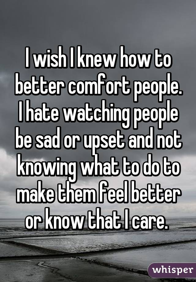 I wish I knew how to better comfort people. I hate watching people be sad or upset and not knowing what to do to make them feel better or know that I care.