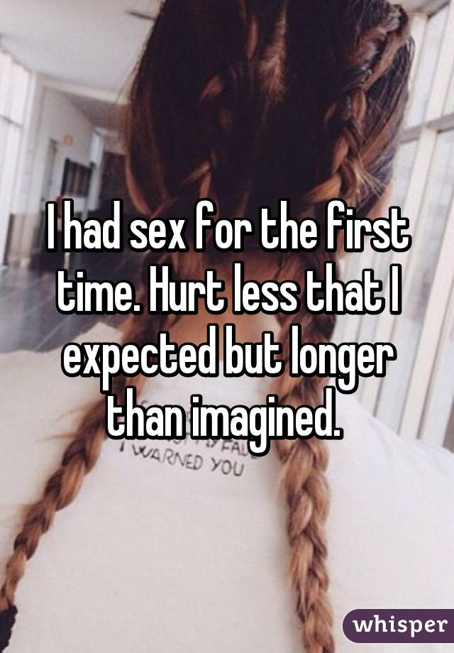 I had sex for the first time. Hurt less that I expected but longer than imagined.