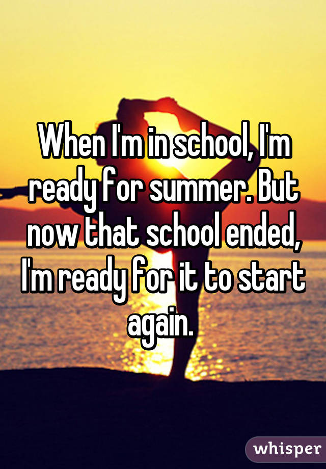 When I'm in school, I'm ready for summer. But now that school ended, I'm ready for it to start again.