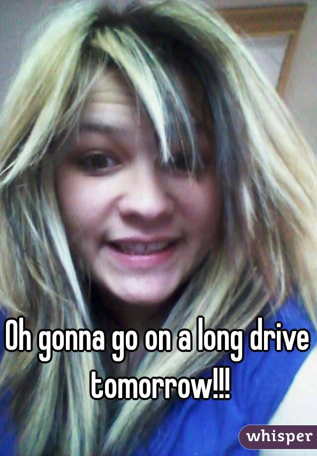 Oh gonna go on a long drive tomorrow!!!