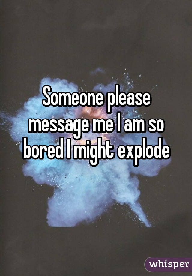Someone please message me I am so bored I might explode