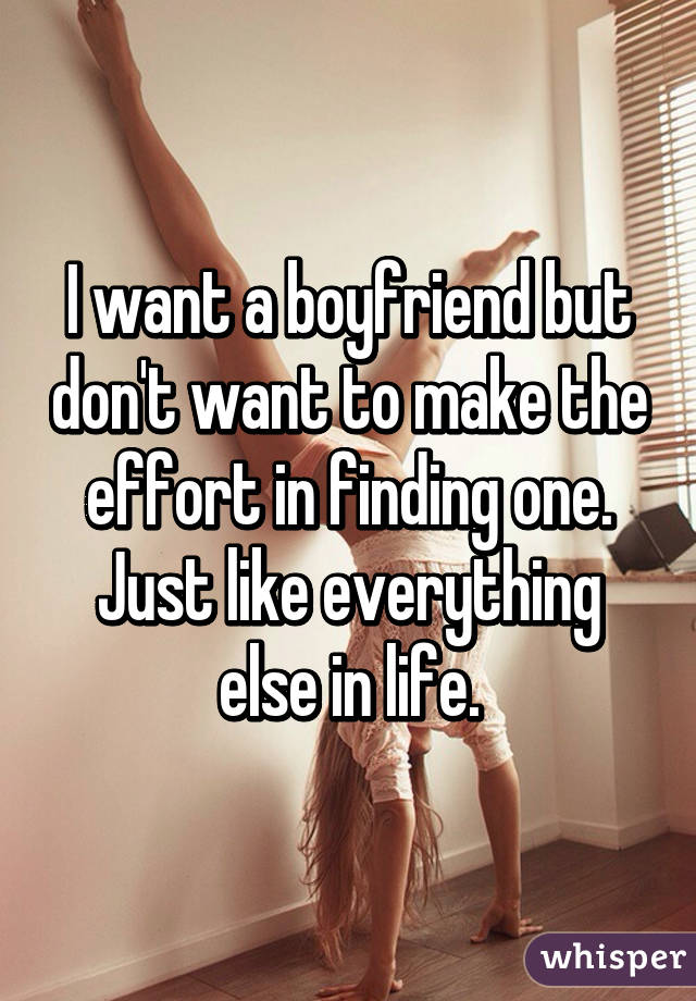I want a boyfriend but don't want to make the effort in finding one. Just like everything else in life.