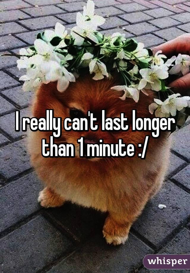 I really can't last longer than 1 minute :/