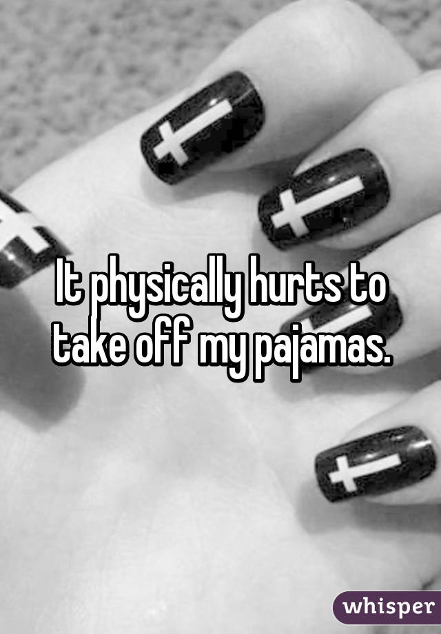 It physically hurts to take off my pajamas.