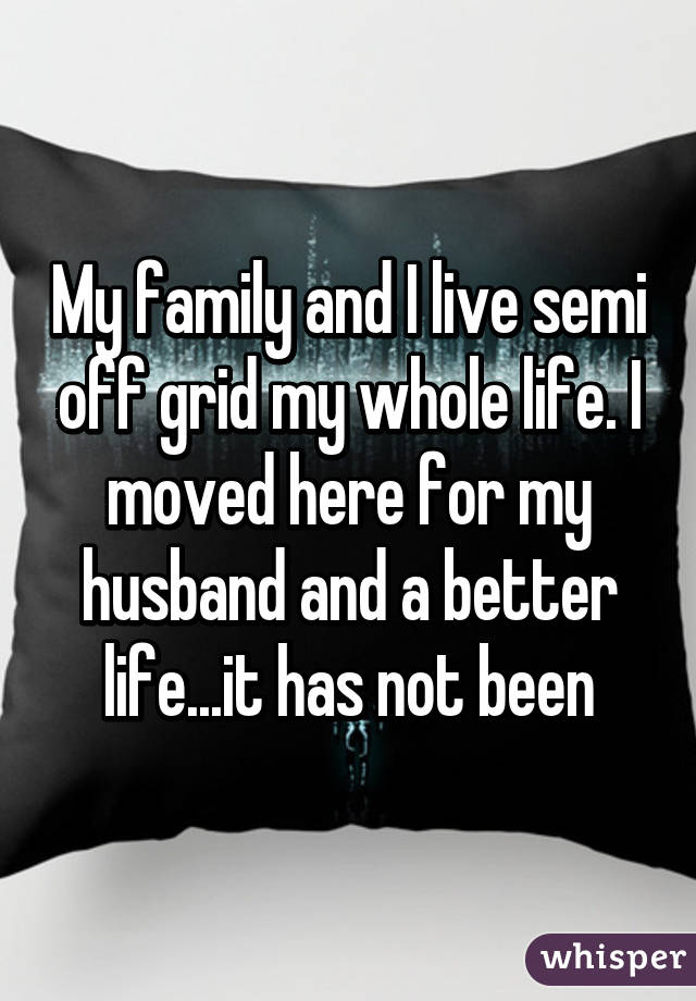 My family and I live semi off grid my whole life. I moved here for my husband and a better life...it has not been