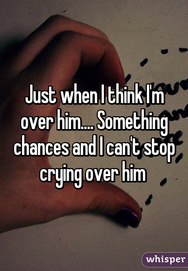Just when I think I'm over him.... Something chances and I can't stop crying over him