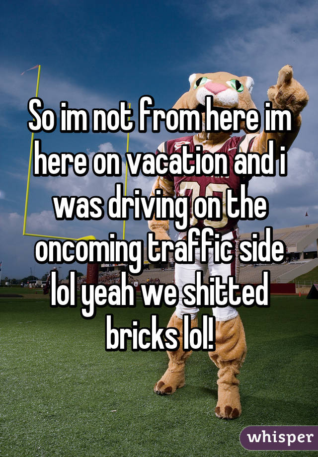 So im not from here im here on vacation and i was driving on the oncoming traffic side lol yeah we shitted bricks lol!