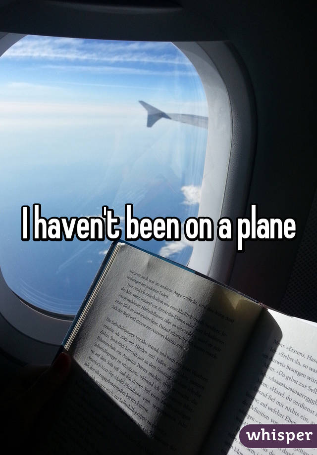 I haven't been on a plane