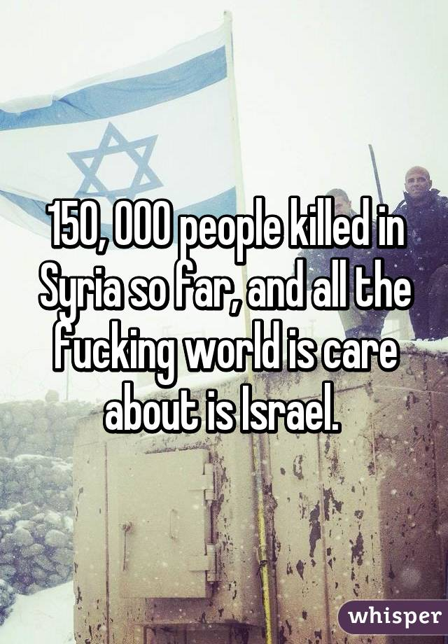 150, 000 people killed in Syria so far, and all the fucking world is care about is Israel.
