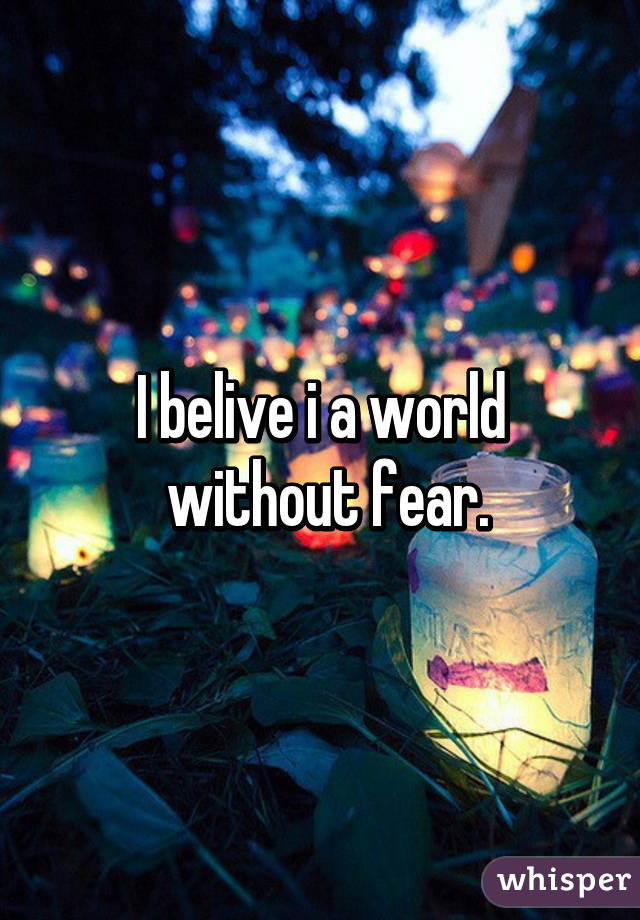 I belive i a world  without fear.