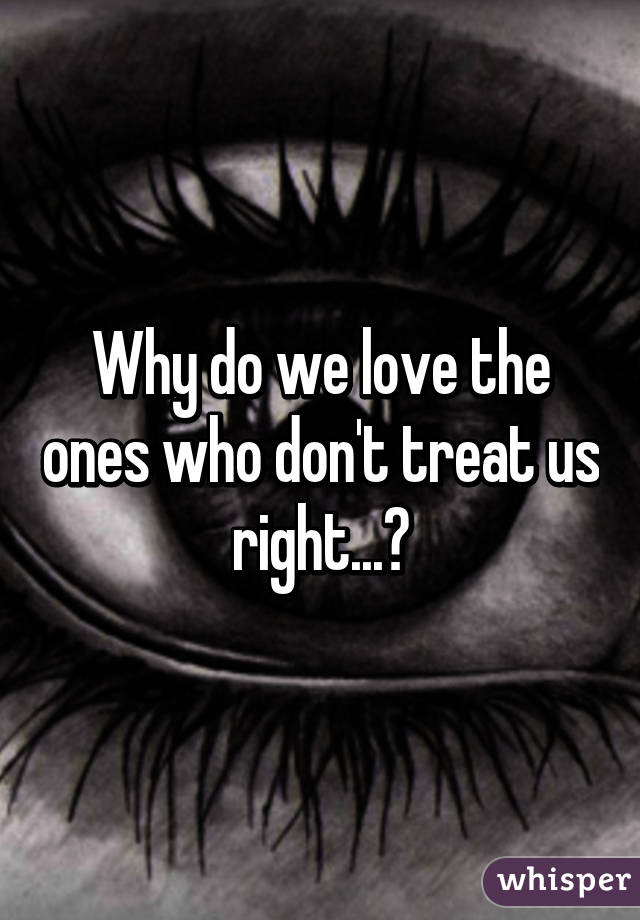 Why do we love the ones who don't treat us right...?
