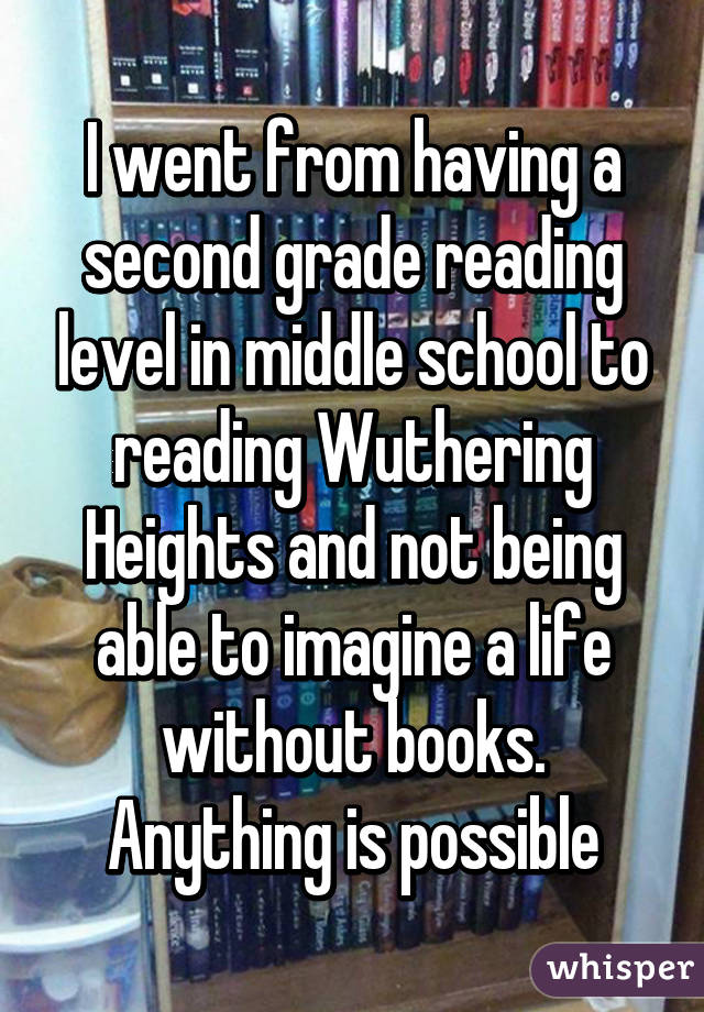 I went from having a second grade reading level in middle school to reading Wuthering Heights and not being able to imagine a life without books. Anything is possible