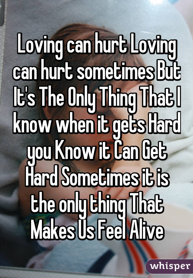 Loving can hurt Loving can hurt sometimes But It's The Only Thing That I know when it gets Hard you Know it Can Get Hard Sometimes it is the only thing That Makes Us Feel Alive