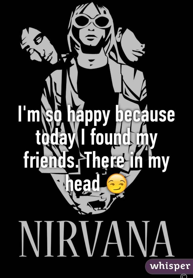 I'm so happy because today I found my friends. There in my head 😏