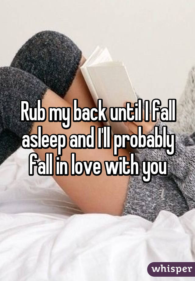 Rub my back until I fall asleep and I'll probably fall in love with you