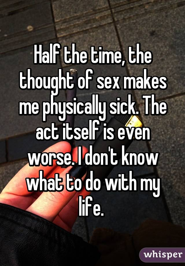Half the time, the thought of sex makes me physically sick. The act itself is even worse. I don't know what to do with my life.