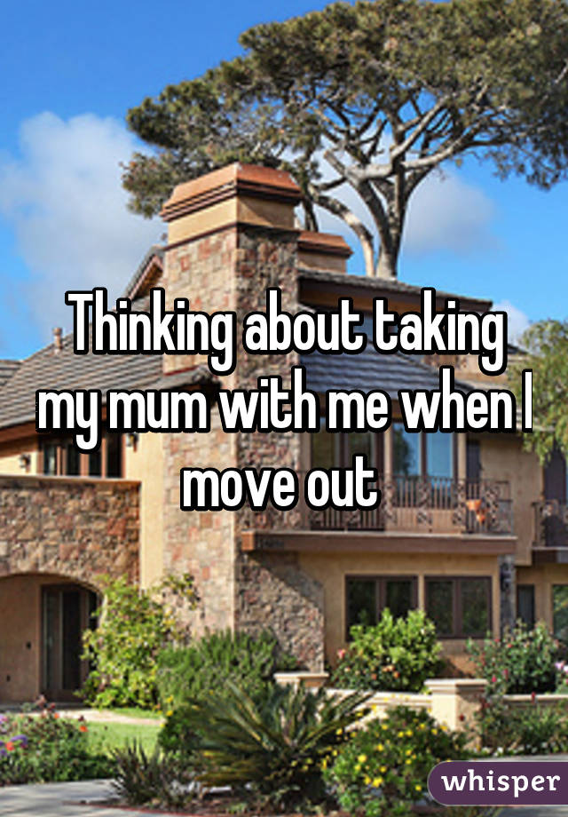 Thinking about taking my mum with me when I move out