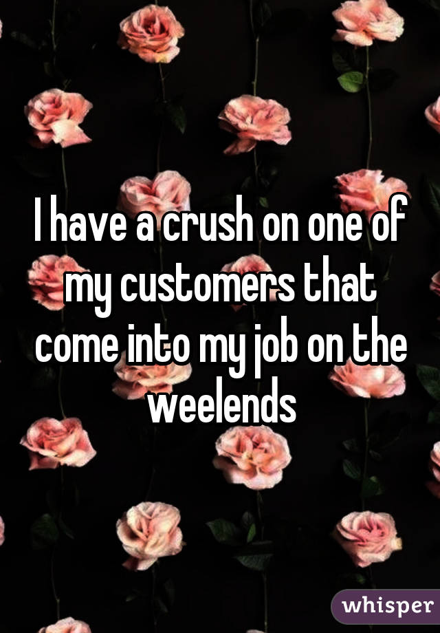 I have a crush on one of my customers that come into my job on the weelends