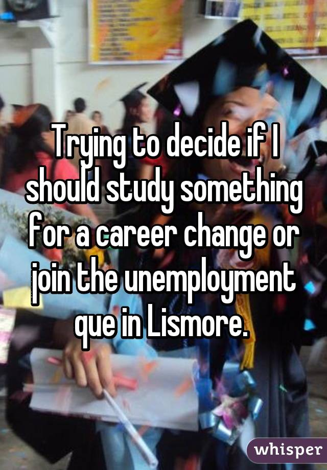 Trying to decide if I should study something for a career change or join the unemployment que in Lismore.