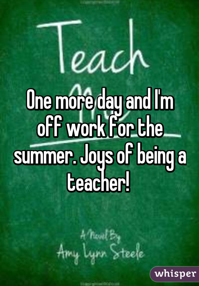 One more day and I'm off work for the summer. Joys of being a teacher!