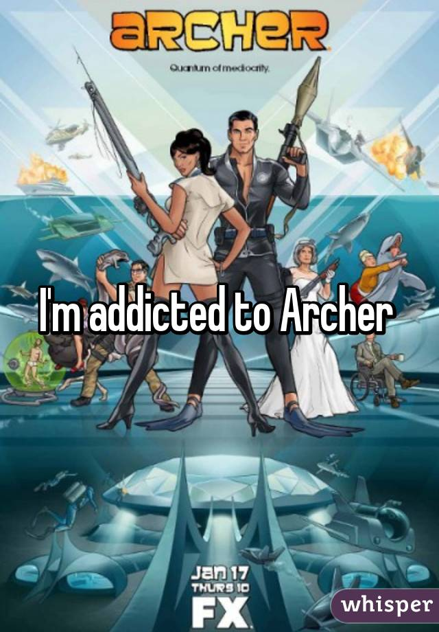 I'm addicted to Archer
