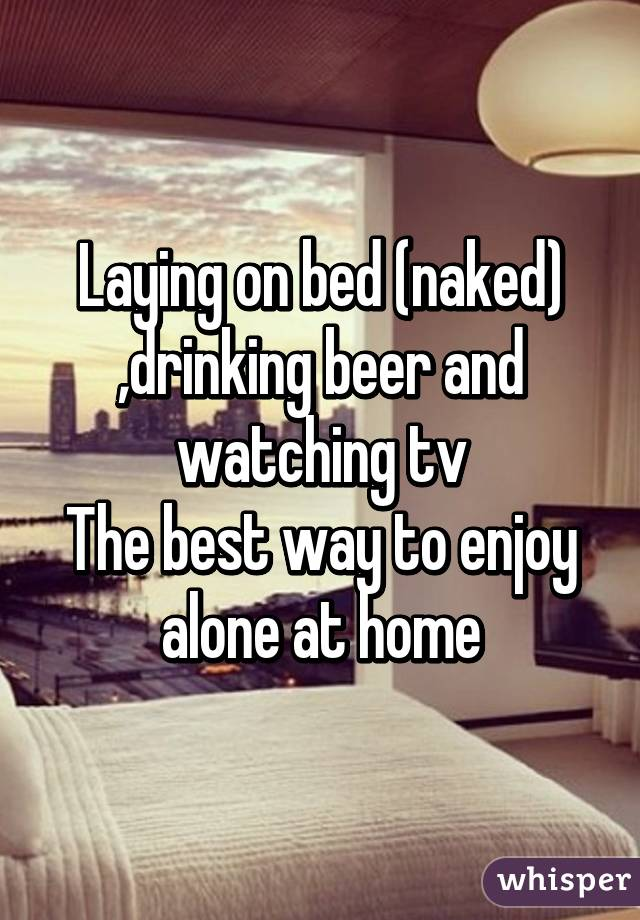 Laying on bed (naked) ,drinking beer and watching tv The best way to enjoy alone at home