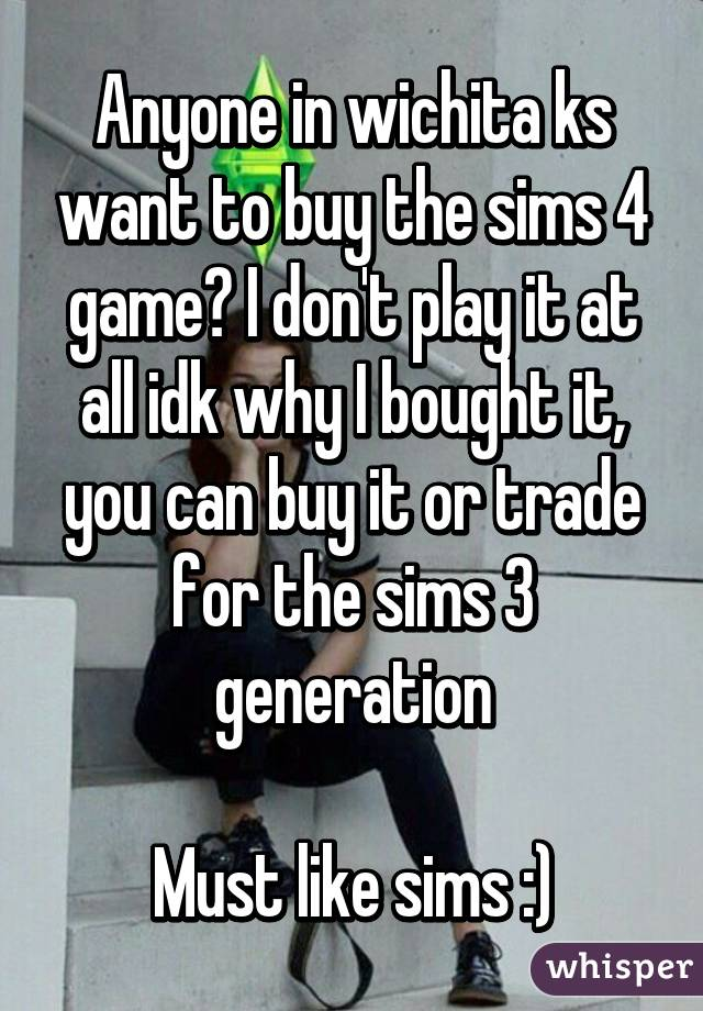 Anyone in wichita ks want to buy the sims 4 game? I don't play it at all idk why I bought it, you can buy it or trade for the sims 3 generation  Must like sims :)