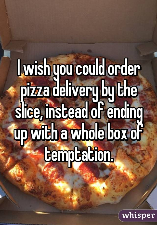 I wish you could order pizza delivery by the slice, instead of ending up with a whole box of temptation.