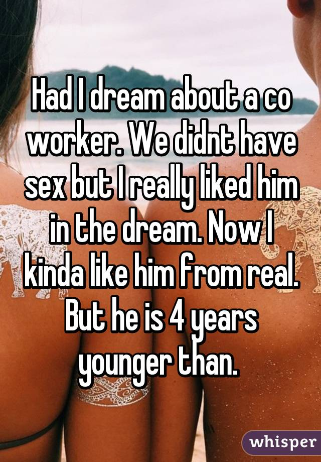 Had I dream about a co worker. We didnt have sex but I really liked him in the dream. Now I kinda like him from real. But he is 4 years younger than.