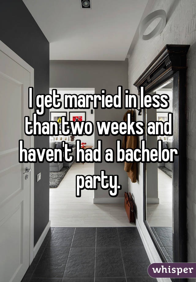 I get married in less than two weeks and haven't had a bachelor party.