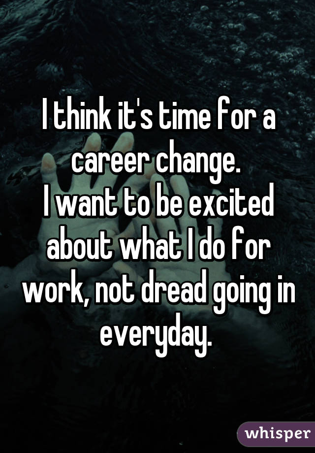 think it's time for a career change. I want to be excited about ...