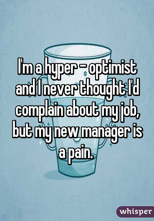 I'm a hyper - optimist and I never thought I'd complain about my job, but my new manager is a pain.