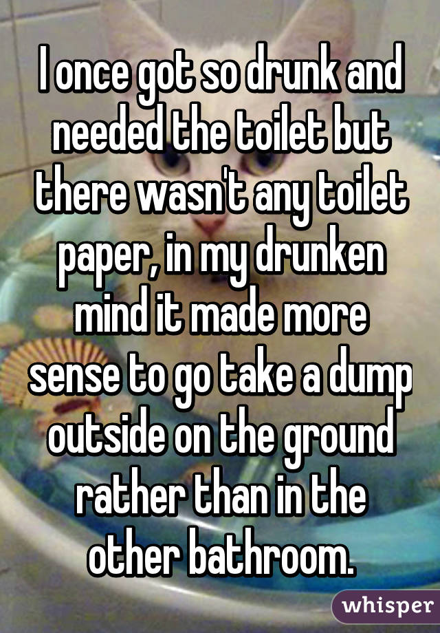 I once got so drunk and needed the toilet but there wasn't any toilet paper, in my drunken mind it made more sense to go take a dump outside on the ground rather than in the other bathroom.