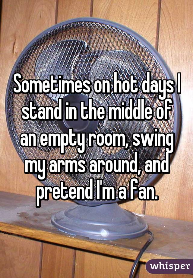 Sometimes on hot days I stand in the middle of an empty room, swing my arms around, and pretend I'm a fan.