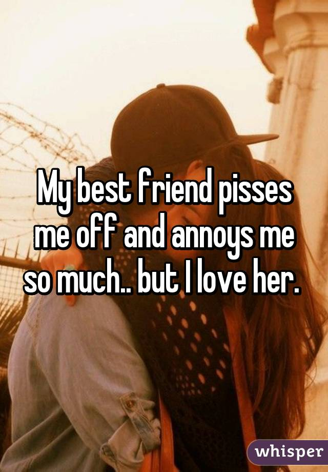 My best friend pisses me off and annoys me so much.. but I love her.