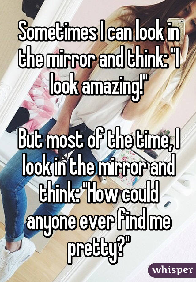 """Sometimes I can look in the mirror and think: """"I look amazing!""""  But most of the time, I look in the mirror and think: """"How could anyone ever find me pretty?"""""""