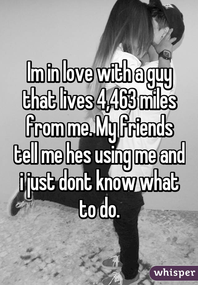 Im in love with a guy that lives 4,463 miles from me. My friends tell me hes using me and i just dont know what to do.