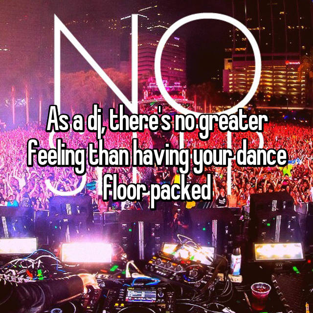 As a dj, there's no greater feeling than having your dance floor packed
