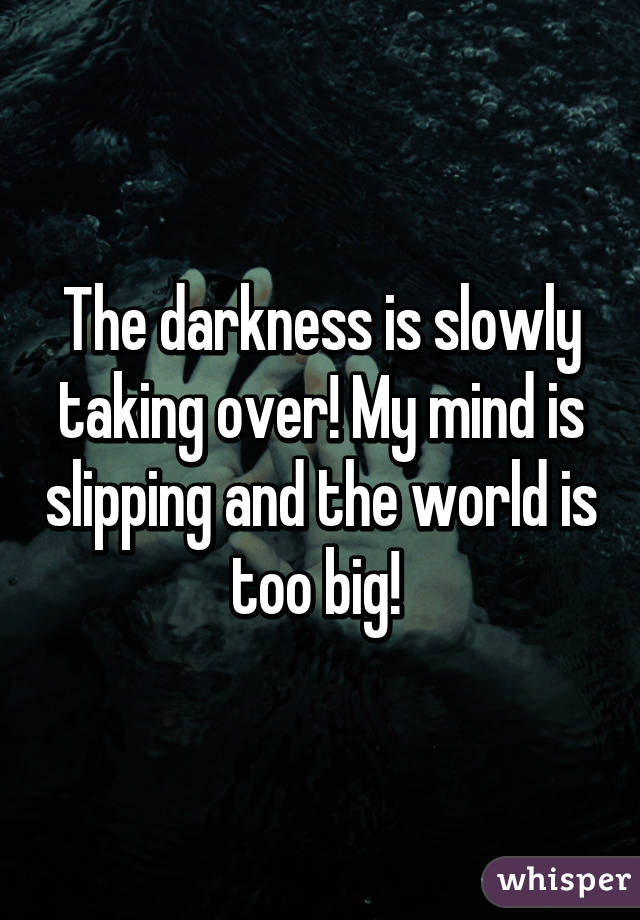 The darkness is slowly taking over! My mind is slipping and the world is too big!