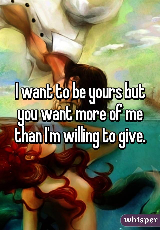 I want to be yours but you want more of me than I'm willing to give.