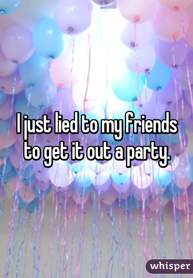 I just lied to my friends to get it out a party.