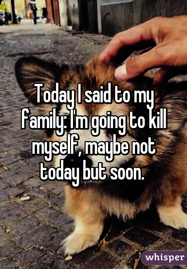 Today I said to my family: I'm going to kill myself, maybe not today but soon.