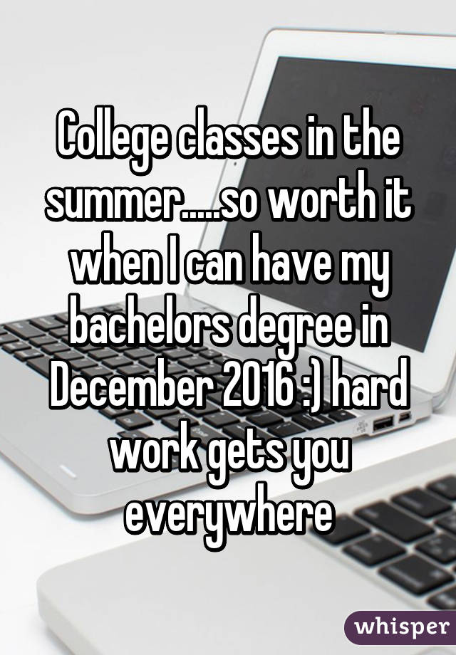 College classes in the summer.....so worth it when I can have my bachelors degree in December 2016 :) hard work gets you everywhere