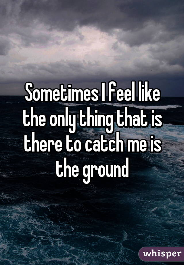 Sometimes I feel like the only thing that is there to catch me is the ground