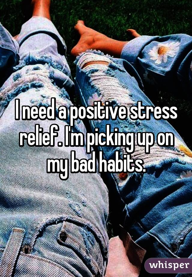 I need a positive stress relief. I'm picking up on my bad habits.