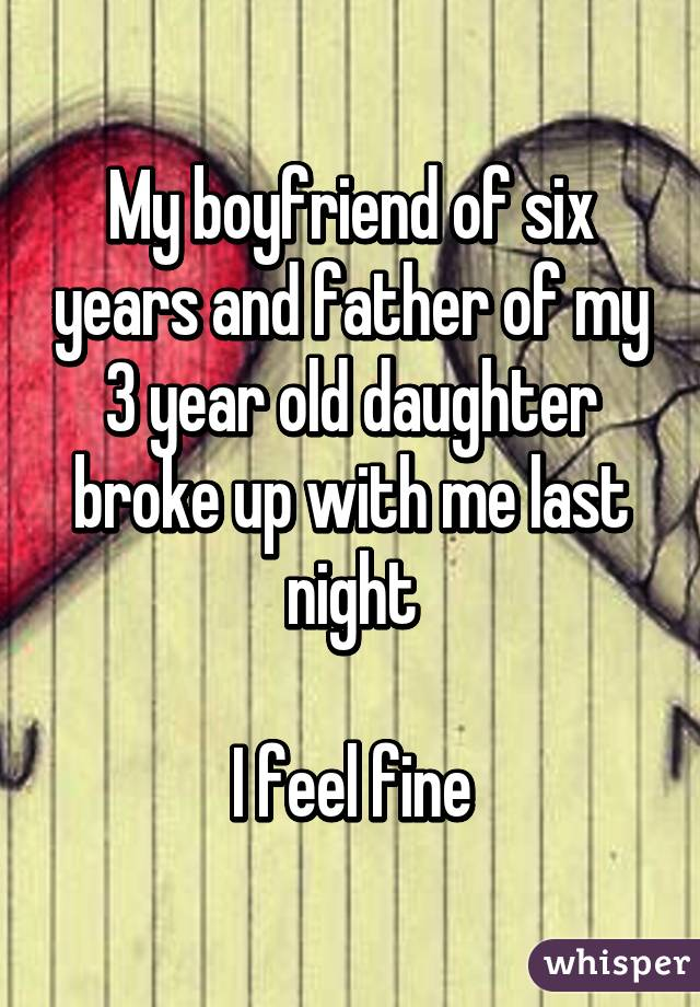 My boyfriend of six years and father of my 3 year old daughter broke up with me last night  I feel fine