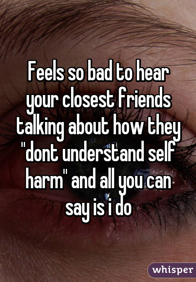 """Feels so bad to hear your closest friends talking about how they """"dont understand self harm"""" and all you can say is i do"""
