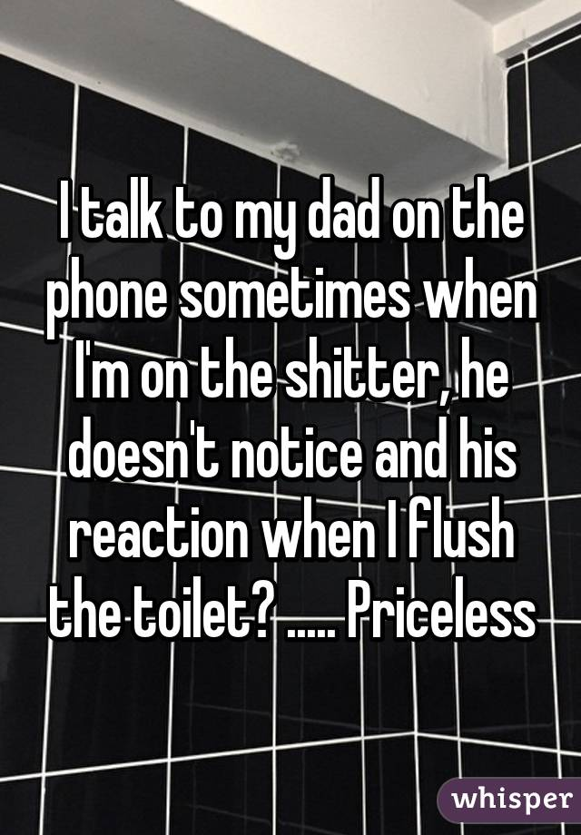 I talk to my dad on the phone sometimes when I'm on the shitter, he doesn't notice and his reaction when I flush the toilet? ..... Priceless